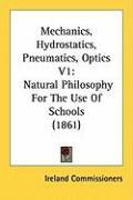 Mechanics, Hydrostatics, Pneumatics, Optics V1: Natural Philosophy for the Use of Schools (1861) - Ireland Commissioners, Commissioners