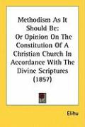 Methodism as It Should Be: Or Opinion on the Constitution of a Christian Church in Accordance with the Divine Scriptures (1857) - Elihu
