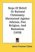 Steps of Belief: Or Rational Christianity Maintained Against Atheism, Free Religion, and Romanism (1870) - Clarke, James Freeman