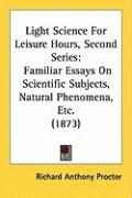 Light Science for Leisure Hours, Second Series: Familiar Essays on Scientific Subjects, Natural Phenomena, Etc. (1873) - Proctor, Richard Anthony
