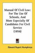 Manual of Civil Law: For the Use of Schools, and More Especially of Candidates for Civil Service (1856) - Humphreys, Edward Rupert