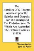 The Homilies of S. Thomas Aquinas Upon the Epistles and Gospels: For the Sundays of the Christian Year, to Which Are Appended the Festival Homilies (1 - Aquinas, Thomas