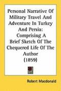 Personal Narrative of Military Travel and Adventure in Turkey and Persia: Comprising a Brief Sketch of the Chequered Life of the Author (1859) - MacDonald, Robert
