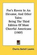 Poe's Raven in an Elevator, and Other Tales: Being the Third Edition of More Cheerful Americans (1907) - Loomis, Charles Battell