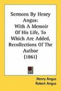 Sermons by Henry Angus: With a Memoir of His Life, to Which Are Added, Recollections of the Author (1861) - Angus, Henry