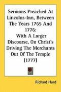 Sermons Preached at Lincolns-Inn, Between the Years 1765 and 1776: With a Larger Discourse, on Christ's Driving the Merchants Out of the Temple (1777) - Hurd, Richard