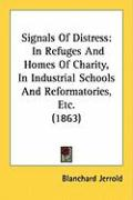 Signals of Distress: In Refuges and Homes of Charity, in Industrial Schools and Reformatories, Etc. (1863) - Jerrold, Blanchard