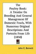 The Poultry Book: A Treatise on Breeding and General Management of Domestic Fowls, with Numerous Original Descriptions and Portraits fro - Bennett, John C.