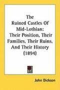 The Ruined Castles of Mid-Lothian: Their Position, Their Families, Their Ruins, and Their History (1894) - Dickson, John