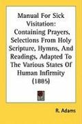 Manual for Sick Visitation: Containing Prayers, Selections from Holy Scripture, Hymns, and Readings, Adapted to the Various States of Human Infirm - Adams, R.