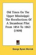 Old Times on the Upper Mississippi: The Recollections of a Steamboat Pilot from 1854 to 1863 (1909) - Merrick, George Byron