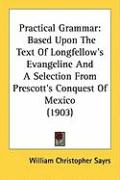 Practical Grammar: Based Upon the Text of Longfellow's Evangeline and a Selection from Prescott's Conquest of Mexico (1903) - Sayrs, William Christopher