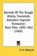 Records of the Rough Riders, Twentieth Battalion Imperial Yeomanry: Boer War, 1899-1902 (1907) - McKenzie, H. G.