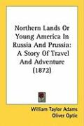 Northern Lands or Young America in Russia and Prussia: A Story of Travel and Adventure (1872) - Adams, William Taylor; Optic, Oliver