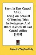 Sport in East Central Africa: Being an Account of Hunting Trips in Portuguese and Other Districts of East Central Africa (1899) - Kirby, Frederick Vaughan