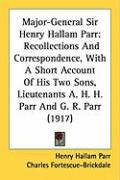 Major-General Sir Henry Hallam Parr: Recollections and Correspondence, with a Short Account of His Two Sons, Lieutenants A. H. H. Parr and G. R. Parr - Parr, Henry Hallam