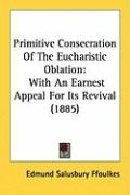 Primitive Consecration of the Eucharistic Oblation: With an Earnest Appeal for Its Revival (1885) - Ffoulkes, Edmund Salusbury