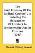 The Rural Economy of the Midland Counties V1: Including the Management of Livestock in Leichestershire and Its Environs (1790) - Marshall, William