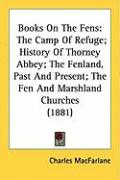 Books on the Fens: The Camp of Refuge; History of Thorney Abbey; The Fenland, Past and Present; The Fen and Marshland Churches (1881) - MacFarlane, Charles