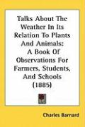 Talks about the Weather in Its Relation to Plants and Animals: A Book of Observations for Farmers, Students, and Schools (1885) - Barnard, Charles