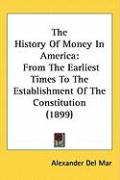 The History of Money in America: From the Earliest Times to the Establishment of the Constitution (1899) - Del Mar, Alexander