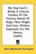 My Dog and I: Being a Concise Treatise of the Various Breeds of Dogs, Their Origin and Uses, Written Expressly for the Novice (1897) - Huntington, Harry Woodworth