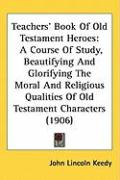Teachers Book of Old Testament Heroes: A Course of Study, Beautifying and Glorifying the Moral and Religious Qualities of Old Testament Characters (19 - Keedy, John Lincoln