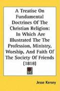 A  Treatise on Fundamental Doctrines of the Christian Religion: In Which Are Illustrated the the Profession, Ministry, Worship, and Faith of the Soci - Kersey, Jesse