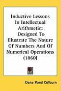 Inductive Lessons in Intellectual Arithmetic: Designed to Illustrate the Nature of Numbers and of Numerical Operations (1860) - Colburn, Dana Pond