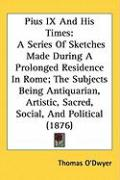 Pius IX and His Times: A Series of Sketches Made During a Prolonged Residence in Rome; The Subjects Being Antiquarian, Artistic, Sacred, Soci - O'Dwyer, Thomas
