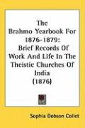 The Brahmo Yearbook for 1876-1879: Brief Records of Work and Life in the Theistic Churches of India (1876) - Collet, Sophia Dobson