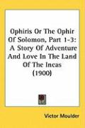 Ophiris or the Ophir of Solomon, Part 1-3: A Story of Adventure and Love in the Land of the Incas (1900) - Moulder, Victor