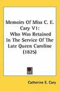 Memoirs of Miss C. E. Cary V1: Who Was Retained in the Service of the Late Queen Caroline (1825) - Cary, Catherine E.