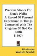 Precious Stones for Zion's Walls: A Record of Personal Experience in Things Connected with the Kingdom of God on Earth (1897) - Bentley, Eliza