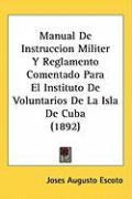 Manual de Instruccion Militer y Reglamento Comentado Para El Instituto de Voluntarios de La Isla de Cuba (1892) - Escoto, Joses Augusto