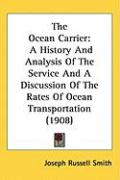 The Ocean Carrier: A History and Analysis of the Service and a Discussion of the Rates of Ocean Transportation (1908) - Smith, Joseph Russell