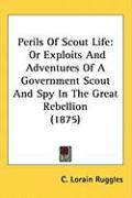 Perils of Scout Life: Or Exploits and Adventures of a Government Scout and Spy in the Great Rebellion (1875) - Ruggles, C. Lorain