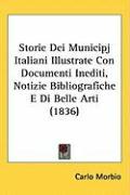 Storie Dei Municipj Italiani Illustrate Con Documenti Inediti, Notizie Bibliografiche E Di Belle Arti (1836) - Morbio, Carlo