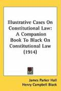 Illustrative Cases on Constitutional Law: A Companion Book to Black on Constitutional Law (1914) - Hall, James Parker