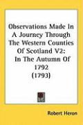 Observations Made in a Journey Through the Western Counties of Scotland V2: In the Autumn of 1792 (1793) - Heron, Robert