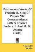 Posthumous Works of Frederic II, King of Prussia V6: Correspondence, Letters Between Frederic II and M. de Voltaire (1789) - Frederic II, II; Voltaire
