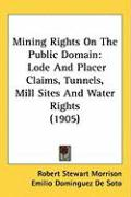 Mining Rights on the Public Domain: Lode and Placer Claims, Tunnels, Mill Sites and Water Rights (1905) - Morrison, Robert Stewart; De Soto, Emilio Dominguez