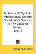 Incidents of My Life: Professional, Literary, Social, with Services in the Cause of Ireland (1911) - Emmet, Thomas Addis
