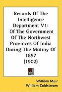 Records of the Intelligence Department V1: Of the Government of the Northwest Provinces of India During the Mutiny of 1857 (1902) - Muir, William