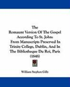 The Romaunt Version of the Gospel According to St. John: From Manuscripts Preserved in Trinity College, Dublin, and in the Bibliotheque Du Roi, Paris - Gilly, William Stephen
