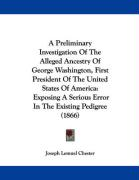 A  Preliminary Investigation of the Alleged Ancestry of George Washington, First President of the United States of America: Exposing a Serious Error - Chester, Joseph Lemuel