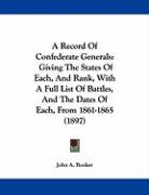A Record of Confederate Generals: Giving the States of Each, and Rank, with a Full List of Battles, and the Dates of Each, from 1861-1865 (1897) - Booker, John A.