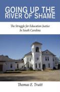 Going Up the River of Shame: The Struggle for Education Justice in South Carolina - Truitt, Thomas E.