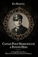 Captain Philip Markopoulos a Patton's Hero: An Incredible True Story When Fate and Destiny Outpower Weapons - Martyn, Evi