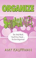 Organize Shmorganize: The Only Book You'll Ever Need... to Get Organized - Kauffman, Amy